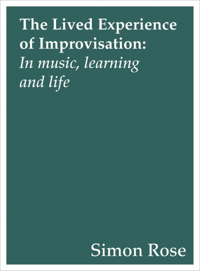The Lived Experience of Improvisation: In Music, Learning and Life