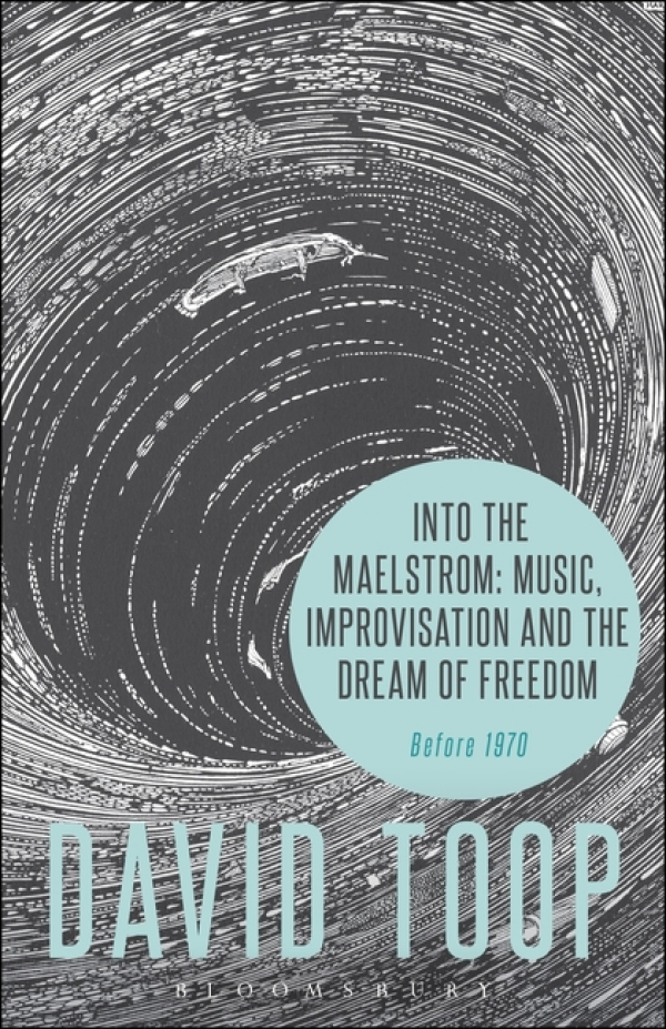 Into the Maelstrom: Music, Improvisation and the Dream of Freedom Before 1970 David Toop